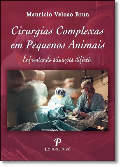 Cirurgias Complexas em Pequenos Animais: Enfrentando Situações Difíceis, livro de Maurício Veloso Brun