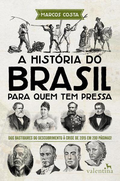 História do Brasil Para Quem Tem Pressa, A: Dos Bastidores do Descobrimento À Crise de 2015 em 200 Páginas!, livro de Marcos Costa