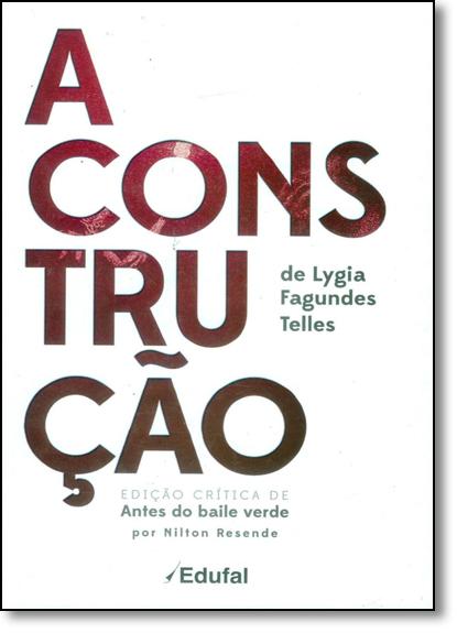 Construção de Lygia Fagundes Telles, A: Edição Crítica de Antes do Baile Verde, livro de Nilton Resende