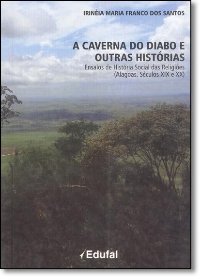 Caverna do Diabo e Outras Histórias, A: Ensaios de História Social das Religiões ( Alagoas, Seculos Xlx e Xx ), livro de Irinéia Maria Franco dos Santos
