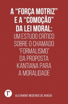 """A """"força motriz""""  e a """"comoção""""  da lei moral - Um estudo crítico  sobre o chamado """"formalismo"""" da proposta  kantiana para a moralidade, livro de Alexandre Medeiros de Araújo"""