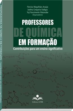 Professores de química em formação - Contribuições para um ensino significativo, livro de Floricéa Magalhães, Joelma Fadigas, Yuji Watanabe (orgs.)