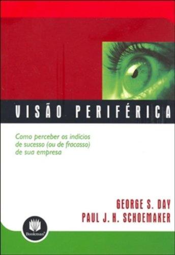 Visão Periférica: Como Perceber os Indícios de Sucesso ou de Fracasso de Sua Empresa, livro de George S. Day