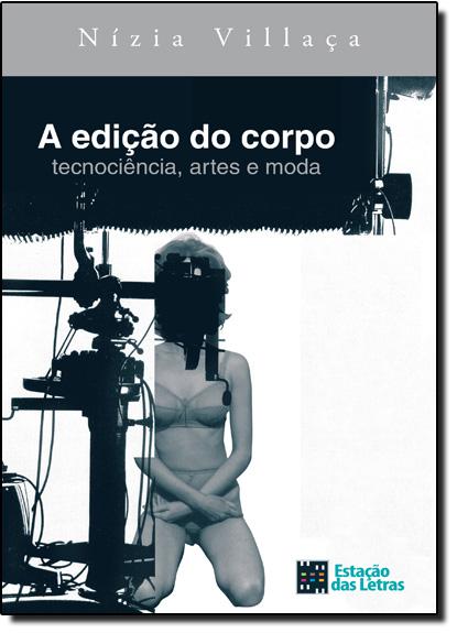 Edição do Corpo, A: Tecnociência, Artes e Moda, livro de Nízia Villaça