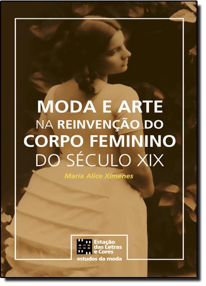 Moda e Arte na Reinvenção do Corpo Feminino do Século Xix, livro de Maria Alice Ximenes