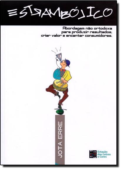 Estrambólico: Abordagem Não Ortodoxa Para Produzir Resultados, Criar Valor e Encantar Consumidores, livro de Jota Erre