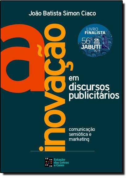 Inovação em Discursos Publicitários, A: Comunicação, Semiótica e Marketing, livro de João Batista Simon Ciaco