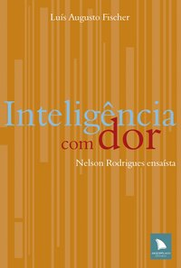 Inteligência com dor - Nelson Rodrigues ensaísta, livro de Luís Augusto Fischer