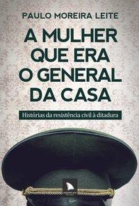 Mulher que era o General da Casa, A: Histórias da Resistencia Civil a Ditadura, livro de Paulo Moreira Leite