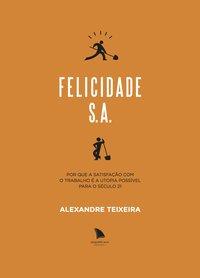 Felicidade S.A.. Por que a satisfação com o trabalho é a utopia possível para o século 21, livro de Teixeira, Alexandre
