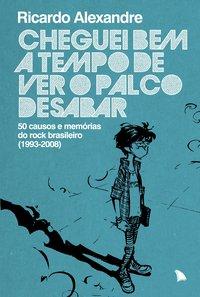 Cheguei bem a tempo de ver o palco desabar. 50 causos e memórias do rock brasileiro (1993-2008), livro de Alexandre, Ricardo