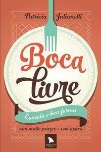 Boca Livre: Comida e Boa Forma Com Muito Prazer e Sem Neura, livro de Patricia Julianelli