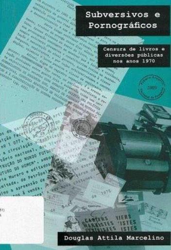 Subversivos e pornográficos: Censura de livros e diversões públicas nos anos 1970., livro de Douglas Atilla Marcelino