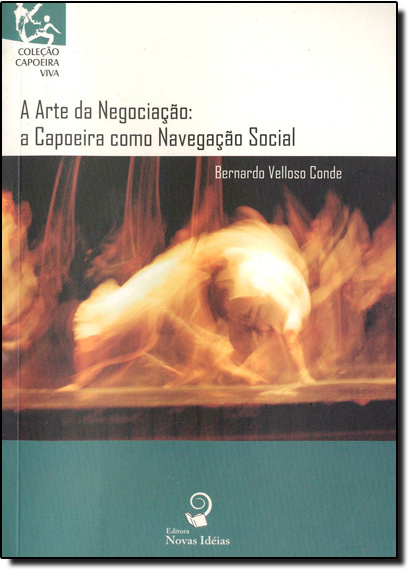 Arte da Negociação, A: A Capoeira Como Navegação Social - Coleção Capoeira Viva, livro de Bernardo Velloso Conde