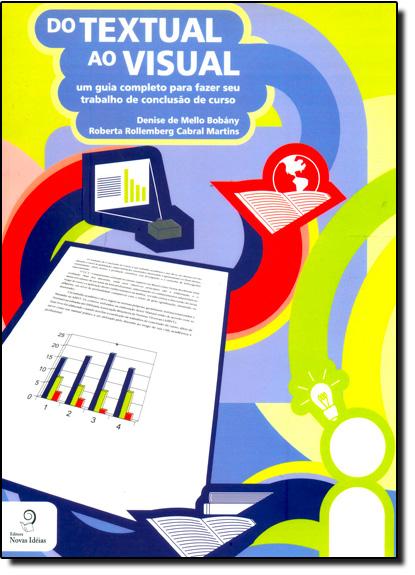 Do Textual ao Visual: Um Guia Completo Para Fazer Seu Trabalho de Conclusão de Curso, livro de Denise de Mello Bobány