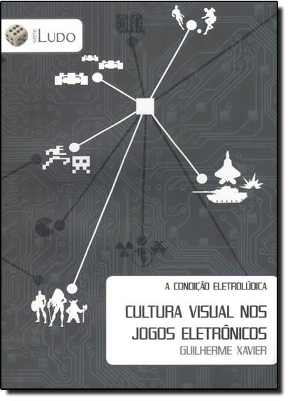 Condição Eletrolúdica, A: Cultura Visual nos Jogos Eletrônicos, livro de Guilherme Xavier