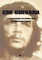 CHE GUEVARA E A CONSTRUÇÃO DO HOMEM NOVO NA REVOLUÇÃO CUBANA, livro de Newton Ferreira da Silva