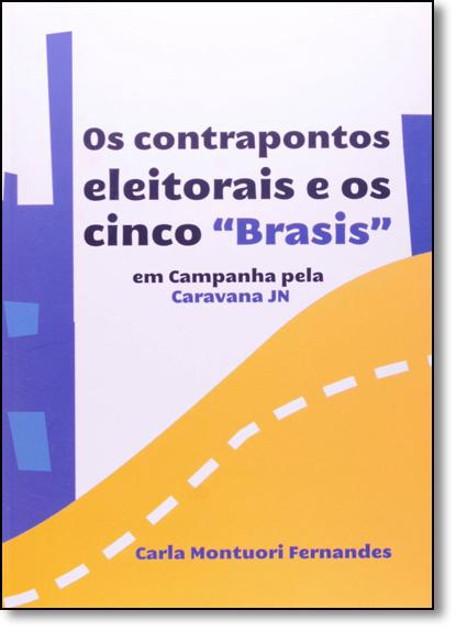 Contrapontos Eleitorais e os Cinco Brasis: Em Campanha Pela Caravana Jn, livro de Carla Montuori Fernandes