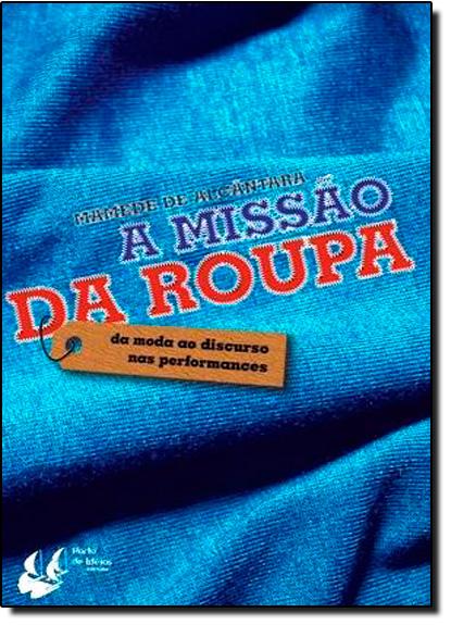 Missão da Roupa: Da Moda ao Discurso nas Perfomances, A, livro de Mamede de Alcantara