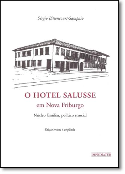 Hotel Salusse em Nova Friburgo, O: Núcleo Familiar, Político e Social, livro de Sérgio Bittencourt-Sampaio
