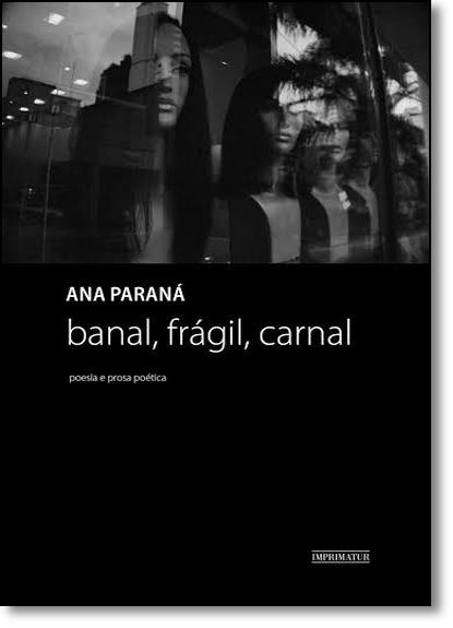 Banal, Frágil, Carnal: Poesia e Prosa Poética, livro de Ana Paraná