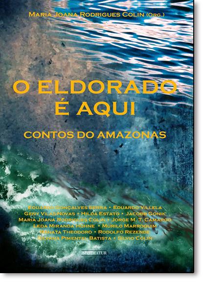Eldorado É Aqui, O: Contos do Amazonas, livro de Maria Joana Rodrigues Colin