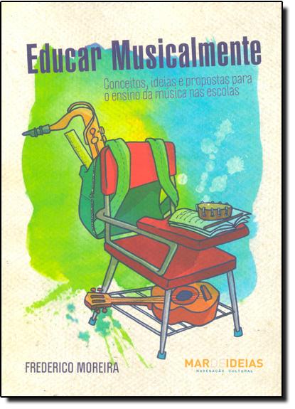 Educar Musicalmente: Conceitos, Idéias e Propostas Para o Ensino da Música nas Escolas, livro de Frederico Moreira