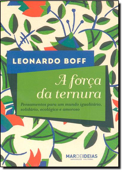 Força da Ternura, A: Pensamentos Para Um Mundo Igualitário, Solidário, Ecológico e Amoroso, livro de Leonardo Boff