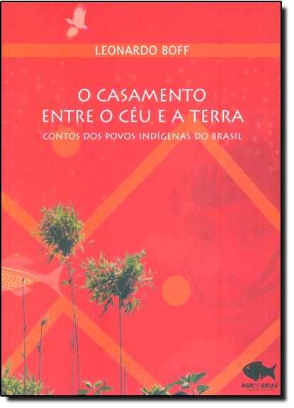 Casamento Entre o Céu e a Terra, O: Contos dos Povos Indígenas do Brasil, livro de Leonardo Boff