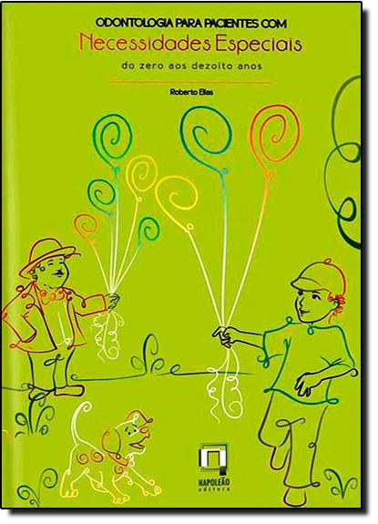 Odontologia Para Pacientes Com Necessidades Especiais - Do 0 aos 18 Anos, livro de Roberto Elias