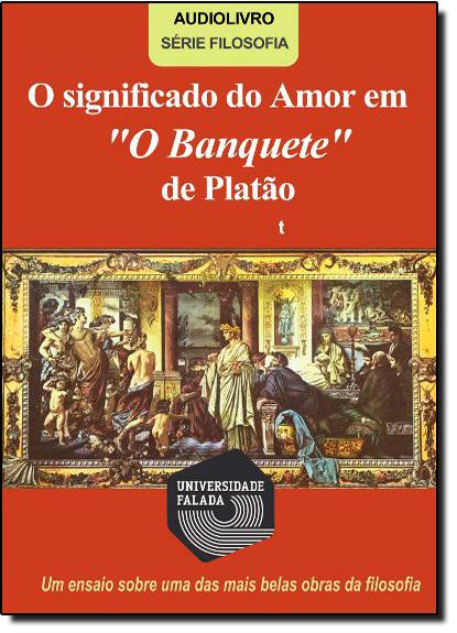 SIGNIFICADO DO AMOR EM O BANQUETE, DE PLATAO, O - AUDIOLIVRO - SERIE FILOSO, livro de SALIS
