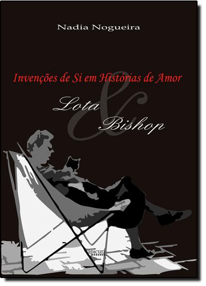 Invencoes de Si em Historias de Amor: Lota e Bishop., livro de Regina Isabel Nogueira