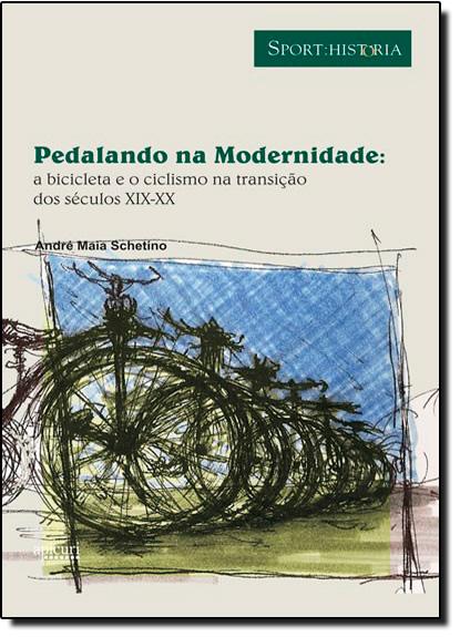 PEDALANDO NA MODERNIDADE:A BICICLETA E O CICLISMO NA TRANSICAO DO SECULOS D, livro de SCHETINO