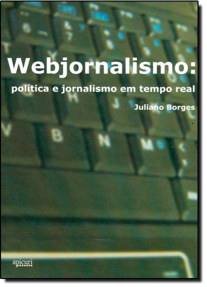 Webjornalismo: Politica E Jornalismo Em Tempo Real, livro de Juliano Borges