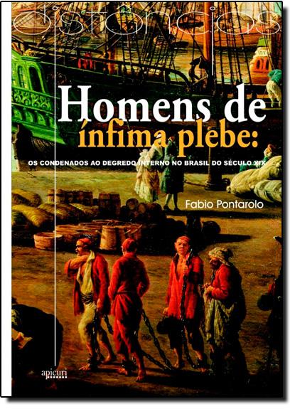 Homens de Ínfima Plebe: os Condenados ao Degredo Interno no Brasil do Seculo XIX, livro de Fábio Pontarolo