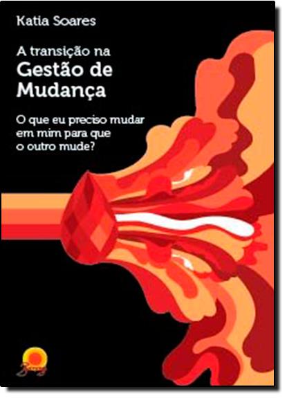 Transição na Gestão de Mudanças, A: O que Eu Preciso Mudar em Mim Para que o Outro Mude?, livro de Katia Soares