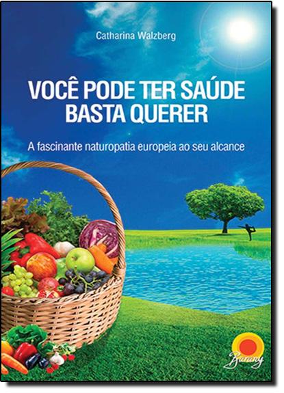Você Pode Ter Saúde, Basta Querer: A Fascinante Naturopatia Europeia ao Seu Alcance, livro de Catharina Walzberg