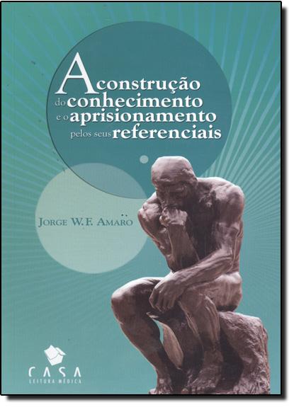 Construção do Conhecimento e o Aprisionamento Pelos Seus Referenciais, livro de Sérgio Chimatti Martins