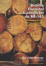 Distrito Florestal Sustentável da BR-163: dinâmicas sociais, mudanças ambientais e produção florestal, livro de Ana Luisa Albernaz (org.)
