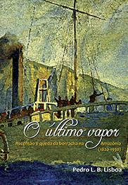 O último vapor: ascensão e queda da borracha na Amazônia (1820-1930), livro de Pedro L. B. Lisboa