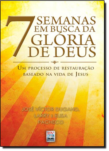 7 Semanas em Busca da Glória de Deus: um Processo de Restauração Baseado na Vida de Jesus, livro de José V. Dugand | Elisa Pacheco