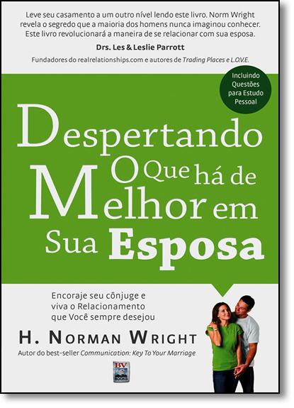 Despertando o Que Há de Melhor em sua Esposa: Encoraje Seu Cônjuge e Viva o Relacionamento que Você Sempre Desejou, livro de H. Norman Wright