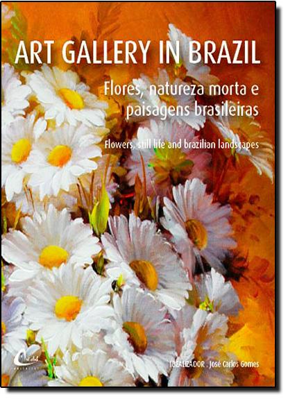 Art Gallery In Brazil: Flores, Natureza Morta e Paisagens Brasileiras, livro de Jose Carlos Gomes