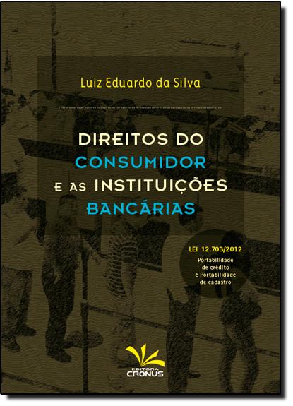 Direitos do Consumidor e as Instituições Bancárias: Lei 12.703 2012 Portabilidade de Crédito e Portabilidade de Cadast, livro de Luiz Eduardo da Silva