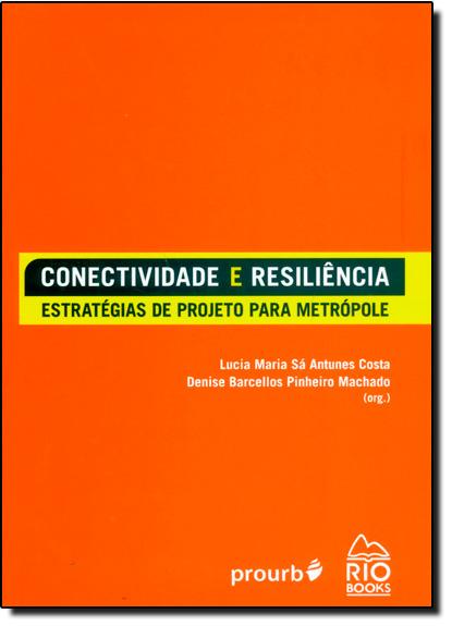 Conectividade e Resiliência: Estratégias de Projeto Para Metrópole, livro de Lucia Maria Sá Antunes Costa