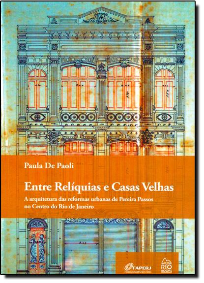 Entre Reliquias e Casas Velhas: a Arquitetura das Reformas Urbanas de Pereira Passos no Centro do Rio de Janeiro, livro de Paula de Paoli