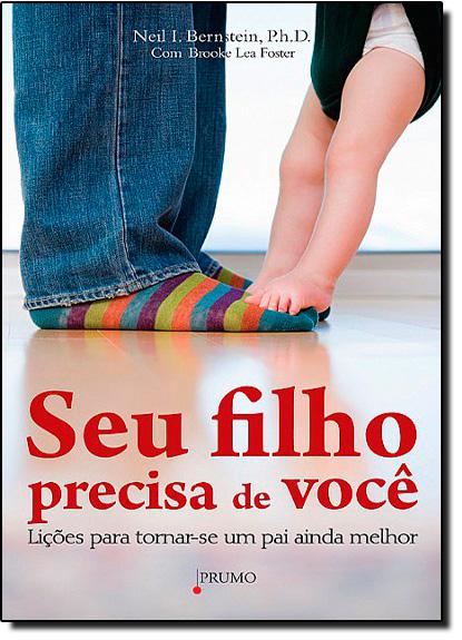 Seu Filho Precisa de Você: Lições Para Tornar-se um Pai Ainda Melhor, livro de Neil I. Bernstein