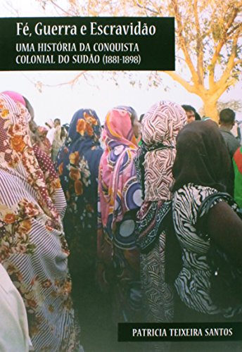 Fé, Guerra e Escravidão: Uma História da Escravidão Clonial do Sudão(1881-1898), livro de Patricia teixeira Santos