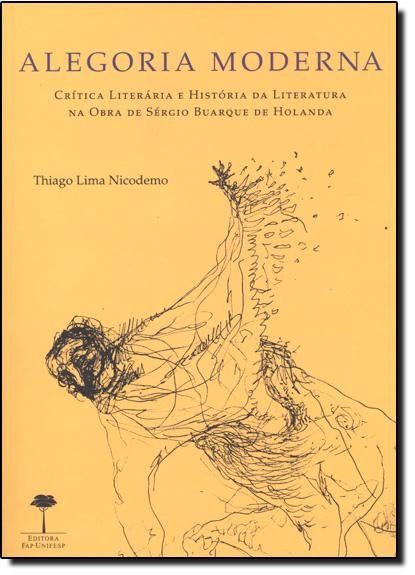 Alegoria Moderna: Crítica Literária e História da Literatura na Obra de Sérgio Buarque de Holanda, livro de Thiago Lima Nicodemo