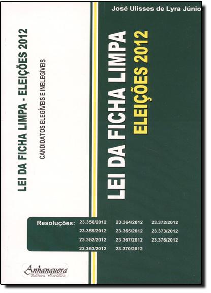Lei da Ficha Limpa: Eleições 2012 - Candidatos Elegíveis e Inelegíveis, livro de José Ulisses de Lyra Júnior